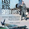Fast Jets to Spitfires: A Cold War Fighter Pilot's Story - Ron Lloyd